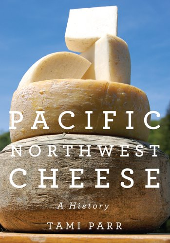 Pacific Northwest Cheese: A History: Parr, Tami