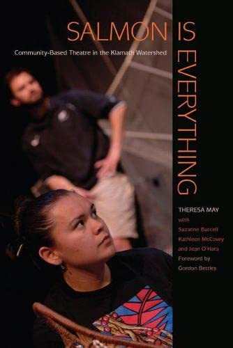 Salmon Is Everything: Community-Based Theatre in the: May, Theresa/ Burcell,
