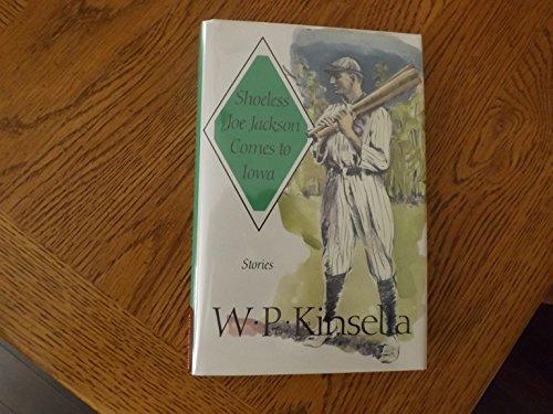 Shoeless Joe Jackson Comes To Iowa: Stories: W. P. Kinsella