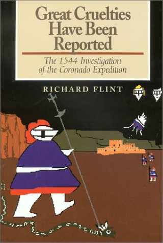 Great Cruelties Have Been Reported: The 1544 Investigation of the Coronado Expedition: Flint, ...