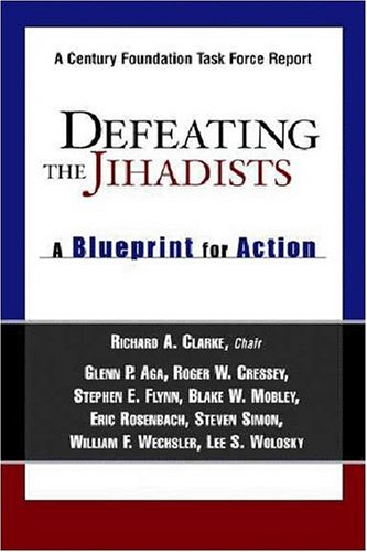 Defeating the Jihadists: A Blueprint for Action (0870784927) by Richard A. Clarke; Glenn P. Aga; Roger W. Cressey; Stephen E. Flynn; Blake W. Mobley; Eric Rosenbach; Steven N. Simon; William F. Wechsler; Lee S....