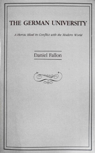 The German university: A heroic ideal in conflict with the modern world: Fallon, Daniel