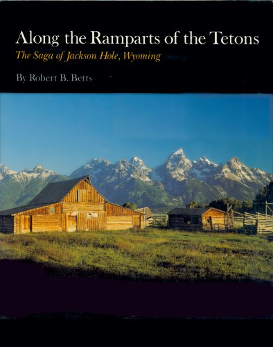 Along the Ramparts of the Tetons The Saga of Jackson Hole, Wyoming