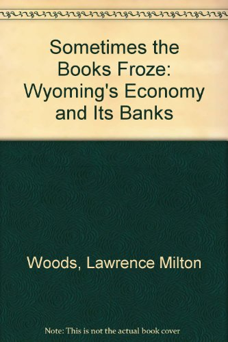 Sometimes the Books Froze Wyoming's Economy and Its Banks: Woods, L. Milton