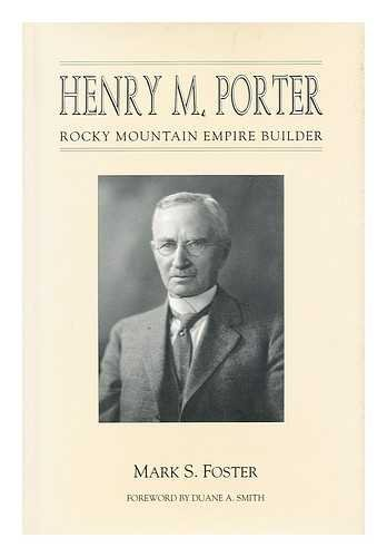 Henry M. Porter: Rocky Mountain Empire Builder: Foster, Mark S.