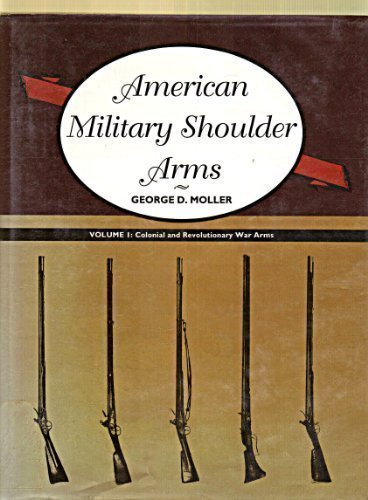 American Military Shoulder Arms, Vol. 1: Colonial and Revolutionary War Arms: Moller, George D.