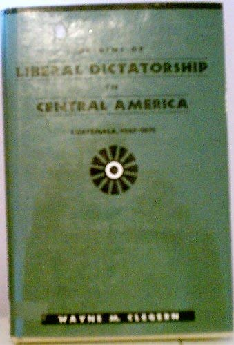 Origins of liberal dictatorship in Central America : Guatemala, 1865-1873.: Clegern, Wayne M.