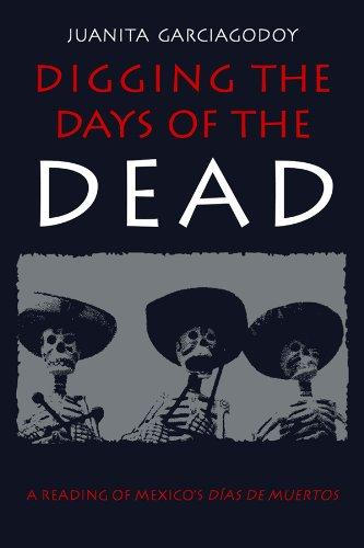 Digging the Days of the Dead: A Reading of Mexico's Dias de Muertos: Garciagodoy, Juanita