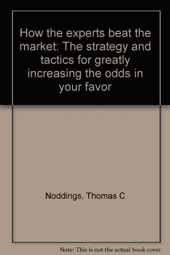 HOW THE EXPERTS BEAT THE MARKET; THE STRATEGY AND TACTICS FOR GREATLY INCREASING THE ODDS IN YOUR...