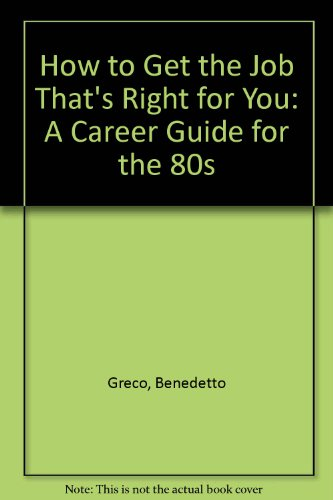 How to Get the Job That's Right for You: A Career Guide for the 80s: Greco, Benedetto