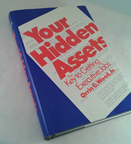 Your Hidden Assets: The Key to Getting Executive Jobs: Wood, Orrin