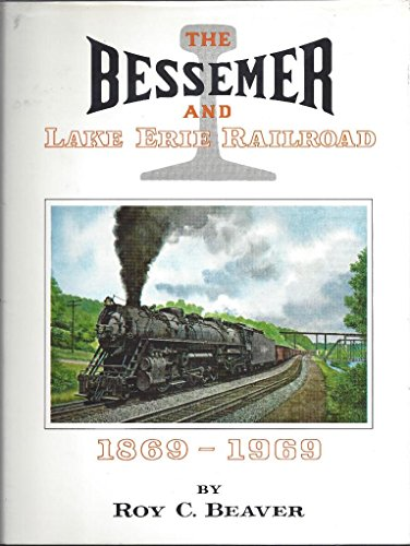The Bessemer and Lake Erie Railroad, 1869-1969: Beaver, Roy C.