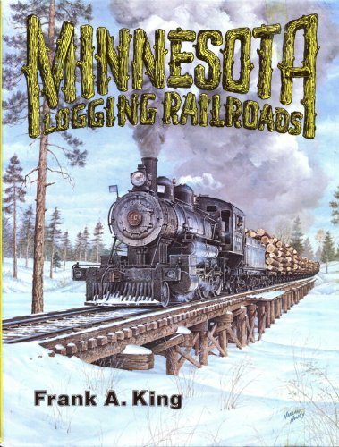 MINNESOTA LOGGING RAILROADS: A PICTORIAL HISTORY OF THE ERA WHEN WHITE PINE AND THE LOGGING ...