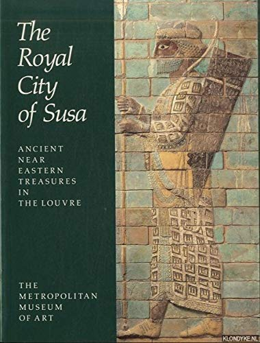 THE ROYAL CITY OF SUSA: ANCIENT NEAR EASTERN TREASURES IN THE LOUVRE.