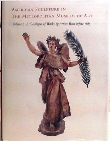 American Sculpture in the Metropolitan Museum of Art. Volume I: A Catalogue of Works by Artists B...