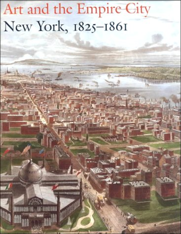 ART AND THE EMPIRE CITY: NEW YORK 1825-1861: Voorsanger, Catherine Hoover & Howat, John K.(eds.)
