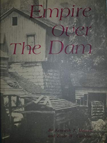 Empire over the Dam: The Story of Waterpowered Industry, Long since Passed from the Scene: Howell, ...