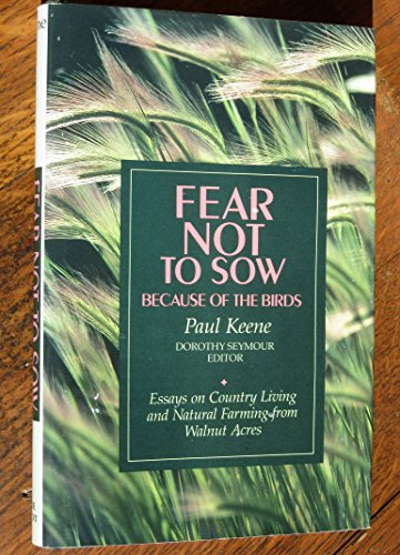 Fear Not to Sow Because of the Birds: Essays on Country Living and Natural Farming from Walnut ...