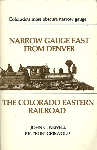 Narrow Gauge East from Denver: The Colorado Eastern Railroad: P. R. Griswold