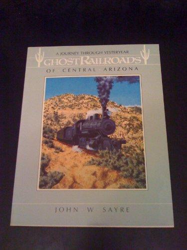 Ghost Railroads of Central Arizona: A Journey Through Yesteryear (The Pruett Series): John W. Sayre