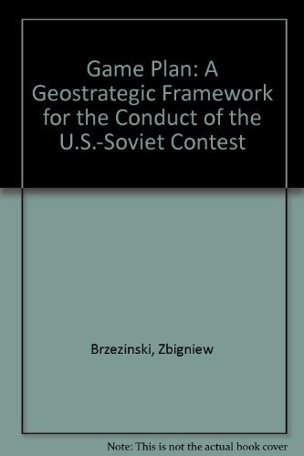 Game Plan: A Geostrategic Framework for the Conduct of the U.S.-Soviet Contest: Brzezinski, ...