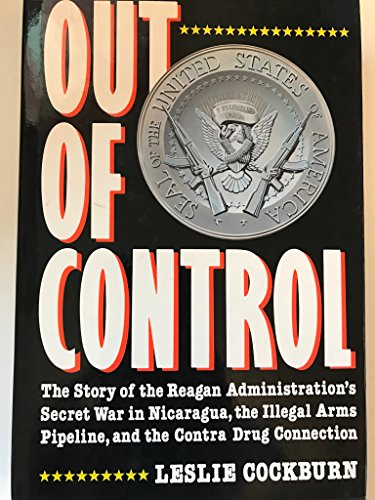 Out of Control: The Story of the Reagan Administration's Secret War in Nicaragua, the Illegal ...