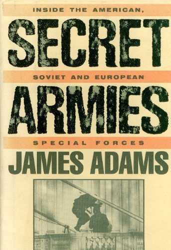 Secret Armies: Inside the American Soviet and European Special Forces: Adams, James