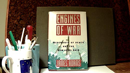 Engines of War: Merchants of Death and the New Arms Race: Adams, James