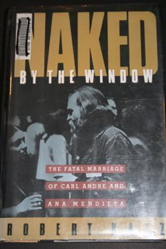 9780871133540: Naked by the Window: The Fatal Marriage of Carl Andre and Ana Mendieta