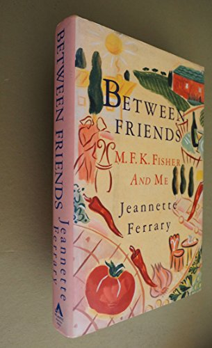 Between Friends M. F. K. Fisher and Me: Ferrary, Jeannette