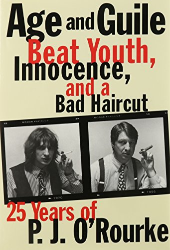 Age and Guile Beat Youth, Innocence, and a Bad Haircut: Twenty-Five Years of P.J. O'Rourke: ...