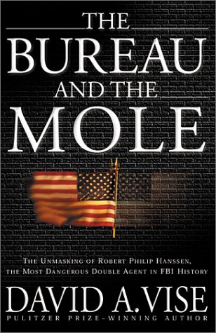 The Bureau and the Mole; The Unmasking of Robert Philip Hanssen, the Most Dangerous Double Agent ...