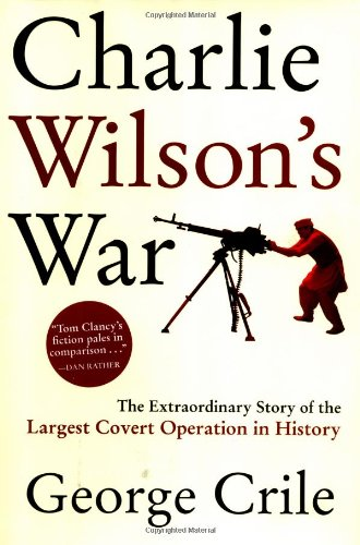 Charlie Wilson's War The Extraordinary Story of the Largest Covert Operation in History: Crile,...