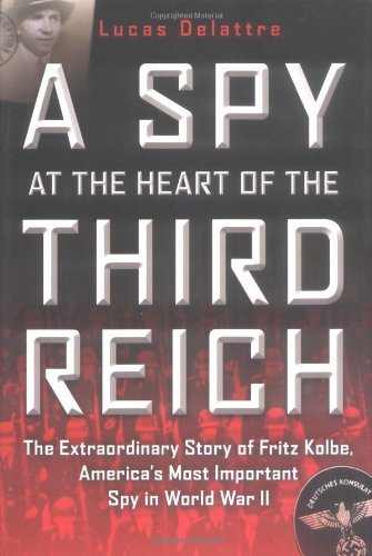 A Spy at the Heart of the Third Reich: The Extraordinary Story of Fritz Kolbe, America's Most ...