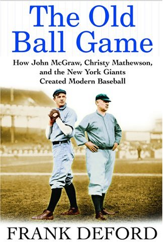 THE OLD BALL GAME. How John McGraw, Christy Mathewson, And The New York Giants Created Modern ...