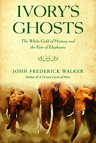 Ivory's Ghosts: The White Gold of History and the Fate of Elephants: Walker, John Frederick
