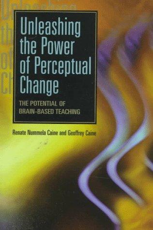 Unleashing the Power of Perceptual Change: The: Renate Nummela Caine,