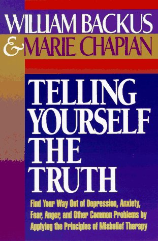 Telling Yourself the Truth : Find Your Way Out of Depression, Anxiety, Fear, Anger, and Other Com...