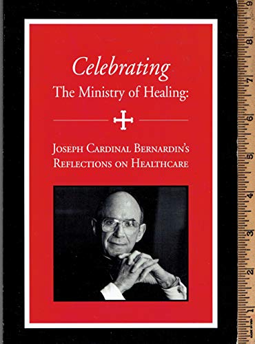 Celebrating the ministry of healing: Joseph Cardinal Bernardin's reflections on health care: ...