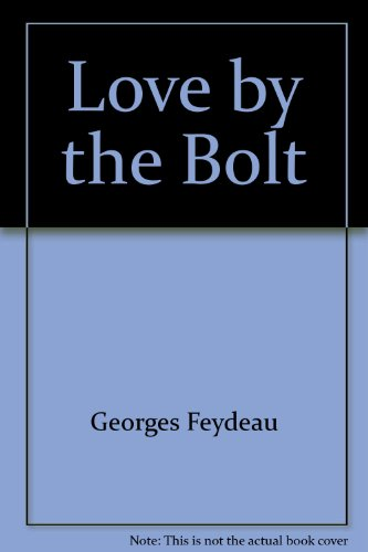 Love by the Bolt, A Farce in Two Acts: Feydeau, Georges