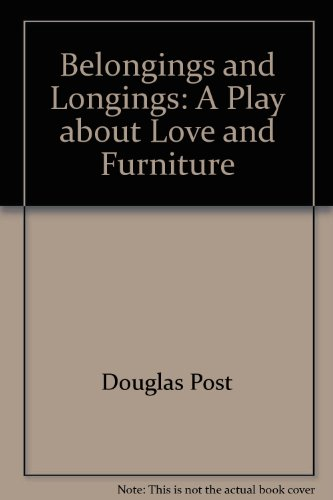 Belongings and longings: A play about love and furniture: Post, Douglas