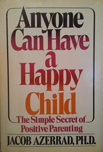 Anyone Can Have a Happy Child: The Simple Secret of Positive Parenting: Azerrad, Jacob
