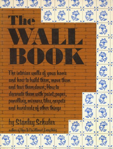 9780871311504: The Wall Book: The Interior Walls of Your Home and How to Build Them, Move Them, and Tear Them Down, How to Decorate Them With Paint, Paper, Panelling