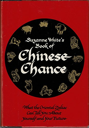 Suzanne White's Book of Chinese Chance: What the Oriental Zodiac Can Tell You About Yourself and ...