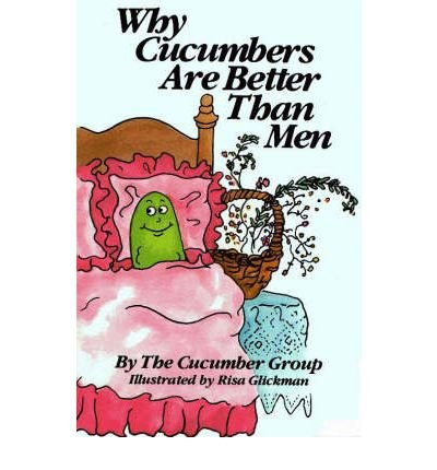 WHY CUCUMBERS ARE BETTER THAN MEN: The Cucumber Group ( M. L. Brooks, Donna E. E. Hanbery, Ivor ...