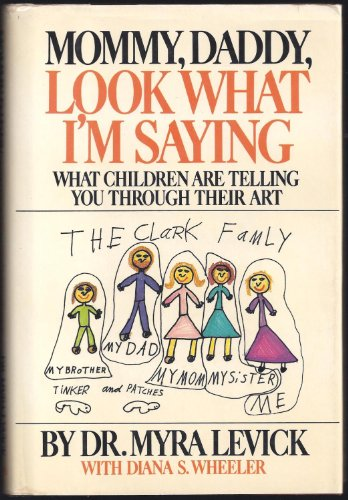 Mommy, Daddy, Look What I'm Saying : What Children Are Telling You Through Their Art