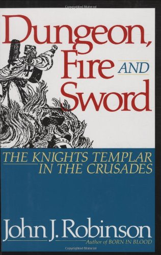 Dungeon Fire and Sword (the Knights Templar in the Crusades): John J. Robinson