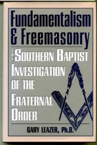 Fundamentalism & Freemasonry: The Southern Baptist Investigation of the Fraternal Order: Leazer...