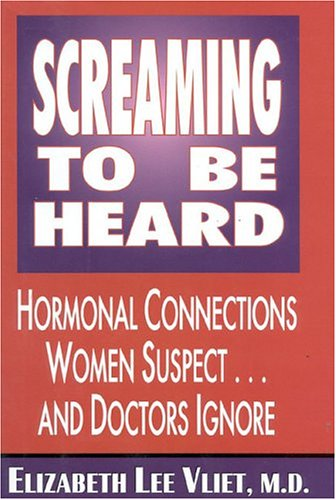 Screaming to Be Heard: Hormonal Connections Women Suspect and Doctors Ignore