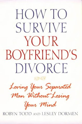 How to Survive Your Boyfriend's Divorce: Loving Your Separated Man Without Losing Your Mind: ...